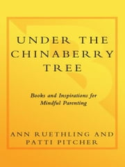 Under the Chinaberry Tree - Books and Inspirations for Mindful Parenting ebook by Ann Ruethling,Patti Pitcher