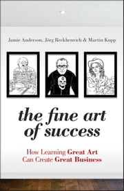The Fine Art of Success - How Learning Great Art Can Create Great Business ebook by Jamie Anderson,Martin Kupp,Jörg  Reckhenrich
