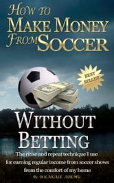 How To Make Money From Soccer Without Betting ebook by Bolakale Aremu