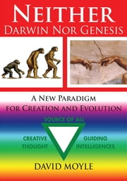 Neither Darwin Nor Genesis - A New Paradigm for Creation and Evolution ebook by David Moyle Msc D