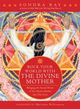 Rock Your World with the Divine Mother - Bringing the Sacred Power of the Divine Mother into Our Lives ebook by Sondra Ray
