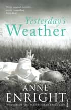 Yesterday's Weather - Includes Taking Pictures and Other Stories eBook by Anne Enright