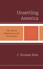 Unsettling America - The Uses of Indianness in the 21st Century ebook by C. Richard King, Washington State University