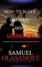 How to make him worry about losing You ebook by Samuel Olasanoye