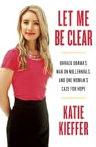 Let Me Be Clear - Barack Obama's War on Millennials, and One Woman's Case for Hope ebook by Katie Kieffer