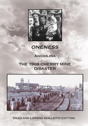 ONENESS - ANGIOLINA THE 1909 CHERRY MINE DISASTER ebook by DEAN AND LORENA (GALLETTI) COTTON