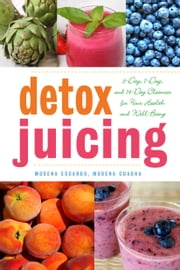 Detox Juicing - 3-Day, 7-Day, and 14-Day Cleanses for Your Health and Well-Being ebook by Morena Escardó,Morena Cuadra