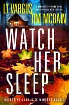 Watch Her Sleep - A completely gripping crime thriller packed with suspense ebook by L.T. Vargus and Tim McBain