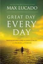 Great Day Every Day - Navigating Life's Challenges with Promise and Purpose ebook by Max Lucado