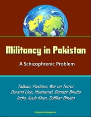 Militancy in Pakistan: A Schizophrenic Problem - Taliban, Pashtun, War on Terror, Durand Line, Musharraf, Benazir Bhutto, Zia Al-Huq, India, Ayub Khan, Zulfikar Bhutto ebook by Progressive Management