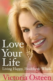 Love Your Life - Living Happy, Healthy, and Whole ebook by Victoria Osteen