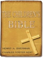 The Children's Bible - The Original Classic with Active Table of Contents ( Original Illustrated since 1922 ) ebook by Henry A. Sherman,Charles Foster Kent