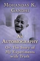An Autobiography - Or, The Story of My Experiments with Truth ebook by Mohandas K. Gandhi