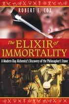 The Elixir of Immortality: A Modern-Day Alchemist's Discovery of the Philosopher's Stone ebook by Robert E. Cox