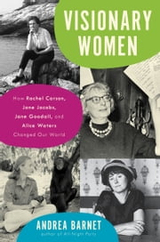 Visionary Women - How Rachel Carson, Jane Jacobs, Jane Goodall, and Alice Waters Changed Our World ebook by Andrea Barnet