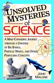 Unsolved Mysteries of Science - A Mind-Expanding Journey Through a Universe of Big Bangs, Particle Waves, and Other Perplexing Concepts ebook by John Malone