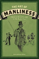 The Art of Manliness - Classic Skills and Manners for the Modern Man ebook by Brett McKay,Kate McKay