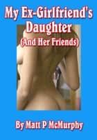 My Ex-Girlfriend's Daughter (And Her Friends) ebook by Matt P McMurphy