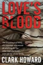 Love's Blood - The Shocking True Story of a Teenager Who Would Do Anything for the Older Man She Loved—Even Kill Her Whole Family ebook by