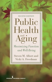 Public Health and Aging - Maximizing Function and Well-Being, Second Edition ebook by Steven M. Albert, PhD, MSc, MSPH,Vicki A. Freedman, PhD