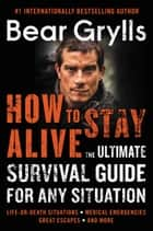 How to Stay Alive - The Ultimate Survival Guide for Any Situation eBook by Bear Grylls