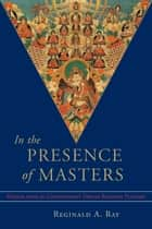 In the Presence of Masters - Wisdom from 30 Contemporary Tibetan Buddhist Teachers ebook by Reginald A. Ray