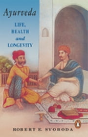 Ayurveda - Life, Health and Longevity ebook by Robert E Svoboda