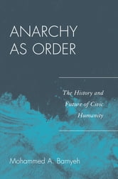 Anarchy as Order - The History and Future of Civic Humanity ebook by Mohammed A. Bamyeh