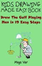 Kids Drawing Made Easy Book: Draw The Golf Playing Man In 19 Easy Steps ebook by Megs Var