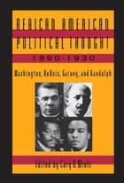 African American Political Thought, 1890-1930 - Washington, Du Bois, Garvey and Randolph ebook by Cary D. Wintz