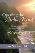 Opening the Aloha Mind - Healing Self, Healing the World with Ho'Oponopono ebook by Jim Nourse