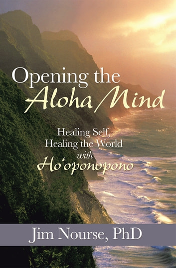 Opening the Aloha Mind - Healing Self, Healing the World with Ho'oponopono ebook by Jim Nourse, PhD