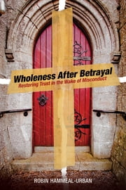 Wholeness After Betrayal - Restoring Trust in the Wake of Misconduct ebook by Robin Hammeal-Urban