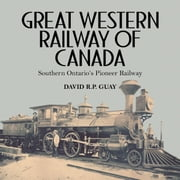 Great Western Railway of Canada - Southern Ontario's Pioneer Railway ebook by David R.P. Guay