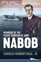 Memoirs of the Flight Surgeon of HMS Nabob ebook by Charles Herbert Read, Jr.