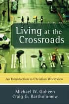 Living at the Crossroads ebook by Michael W. Goheen,Craig G. Bartholomew