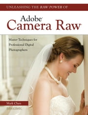 Unleashing the Raw Power of Adobe(r) Camera Raw(r): Master Techniques for Professional Digital Photographers ebook by Chen, Mark