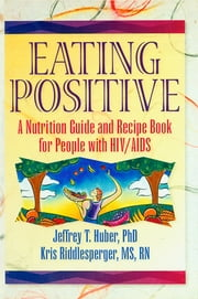 Eating Positive - A Nutrition Guide and Recipe Book for People with HIV/AIDS ebook by Jeffrey T Huber,Kris Riddlesperger