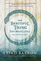 The Beautiful Thing That Awaits Us All ebook by Laird Barron