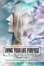Living Your Life Purpose ebook by Sheelagh Maria Wright