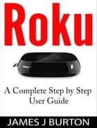 Roku A Complete Step by Step User Guide ebook by James J Burton