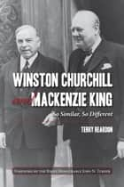 Winston Churchill and Mackenzie King ebook by Terry Reardon,the Right Honourable John N. Turner