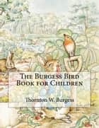 The Burgess Bird Book for Children - Illustrated ebook by Thornton W.  Burgess