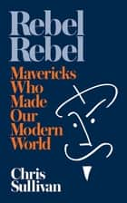 Rebel Rebel - How Mavericks Made Our Modern World ebook by Chris Sullivan