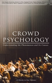 CROWD PSYCHOLOGY: Understanding the Phenomenon and Its Causes (10 Books in One Volume) - Extraordinary Popular Delusions and the Madness of Crowds, Instincts of the Herd, The Social Contract, A Moving-Picture of Democracy, Psychology of Revolution, The Analysis of the Ego... ebook by Jean-Jacques Rousseau, Gustave Le Bon, Sigmund Freud,...