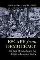 Escape from Democracy - The Role of Experts and the Public in Economic Policy ebook by David M. Levy, Sandra J. Peart