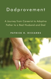 Dadprovement - A Journey from Careerist to Adoptive Father to a Real Husband and Dad ebook by Patrick R. Riccards