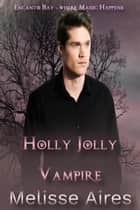 Holly Jolly Vampire - Encanto Bay--Where Magic Happens, #3 ebook by Melisse Aires