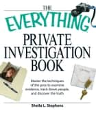 The Everything Private Investigation Book - Master the techniques of the pros to examine evidence, trace down people, and discover the truth ebook by Sheila L Stephens