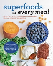 Superfoods at Every Meal - Nourish Your Family with Quick and Easy Recipes Using 10 Everyday Superfoods: * Quinoa * Chickpeas * Kale * Sweet Potatoes * Blueberries * Eggs * Honey * Coconut Oil * Greek Yogurt * Walnuts ebook by Kelly Pfeiffer